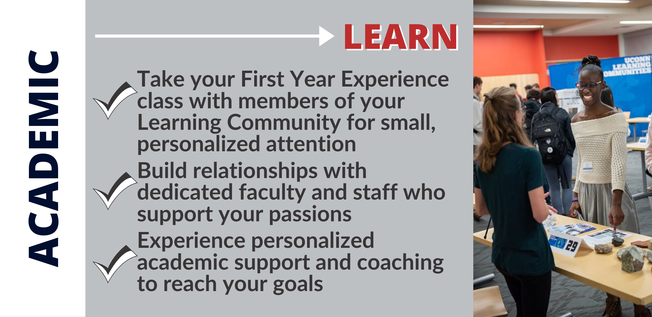 LEARN: Take your First Year Experience class with members of your Learning Community for small, personalized attention Build relationships with dedicated faculty and staff who support your passions Experience personalized academic support and coaching to reach your goals