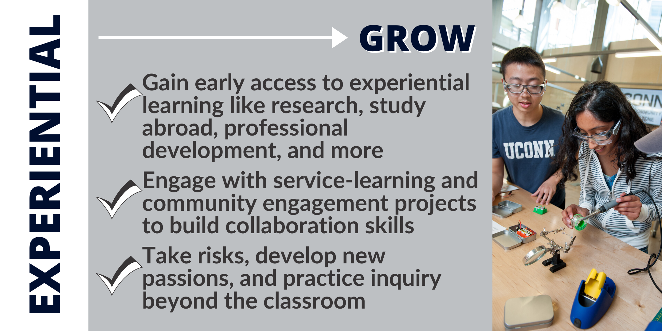 GROW: Gain early access to experiential learning like research, study abroad, professional development, and more Engage with service-learning and community engagement projects to build collaboration skills Take risks, develop new passions, and practice inquiry beyond the classroom