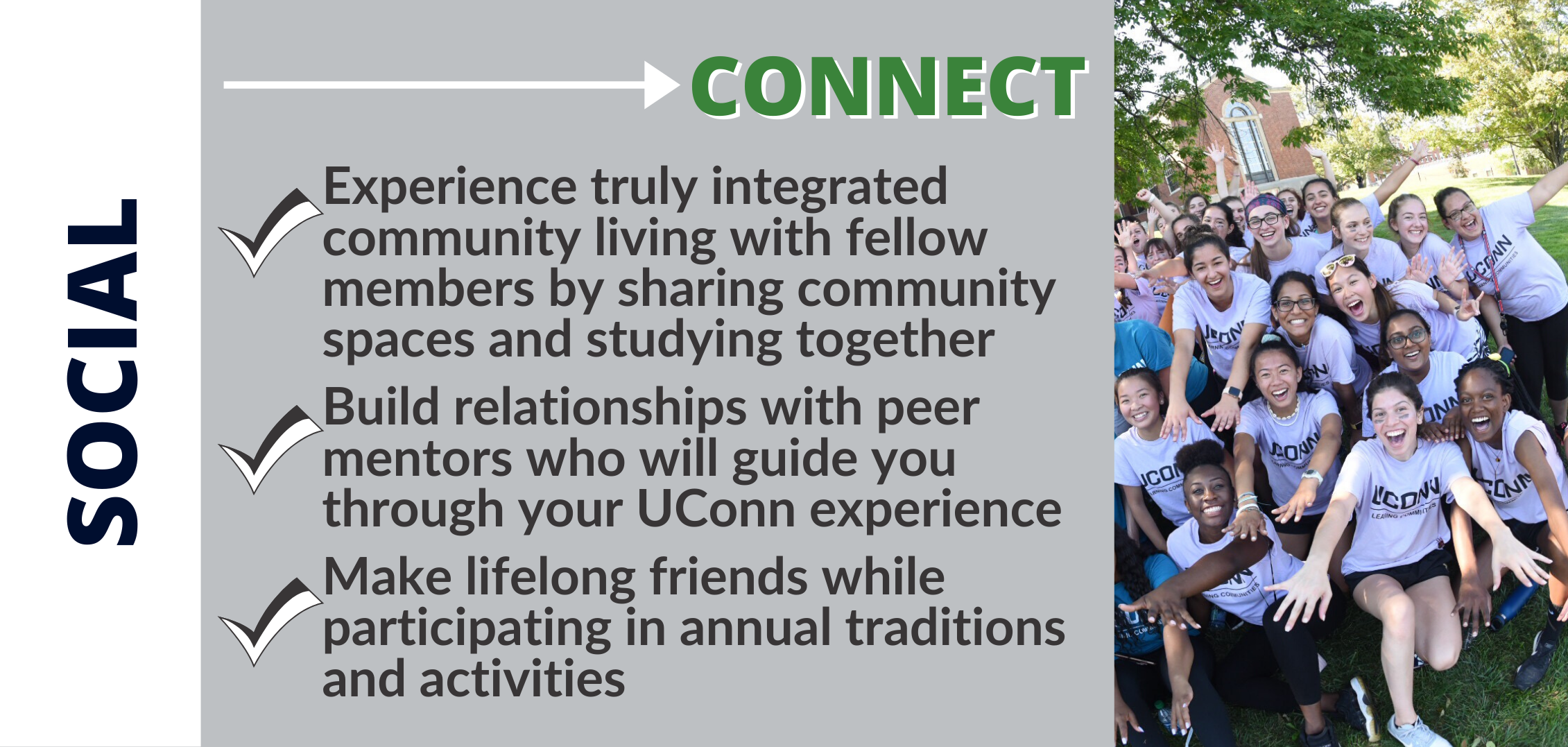 CONNECT: Experience truly integrated community living with fellow members by sharing community spaces and studying together Build relationships with peer mentors who will guide you through your UConn experience Make lifelong friends while participating in annual traditions and activities
