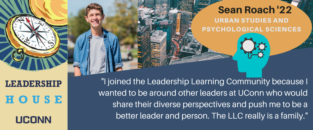Sean: I joined the Leadership Learning Community because I wanted to be around other leaders at UConn who would share their diverse perspectives and push me to be a better leader and person. The LLC really is a family.