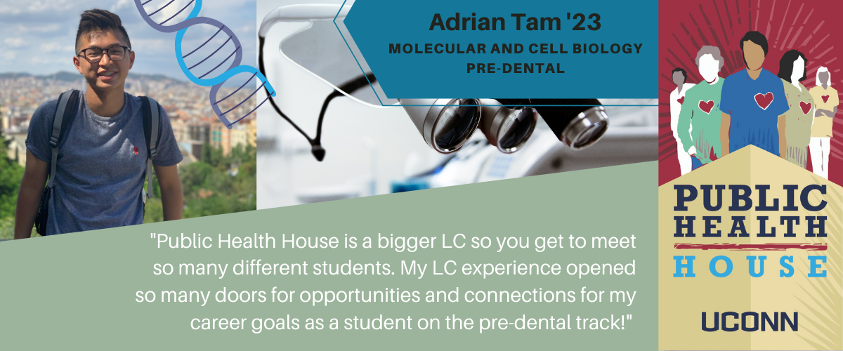 Adrian: Public Health House is a bigger LC so you get to meet so many different students. My LC experience opened so many doors for opportunities and connections for my career goals as a student on the pre-dental track!