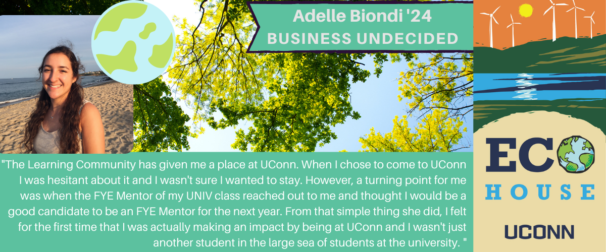 Adele: The Learning Community has given me a place at UConn. When I chose to come to UConn I was hesitant about it and I wasn't sure I wanted to stay. However, a turning point for me was when the FYE Mentor of my UNIV class reached out to me and thought I would be a good candidate to be an FYE Mentor for the next year. From that simple thing she did, I felt for the first time that I was actually making an impact by being at UConn and I wasn't just another student in the large sea of students at the university.